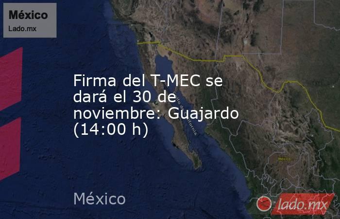 Firma del T-MEC se dará el 30 de noviembre: Guajardo (14:00 h). Noticias en tiempo real