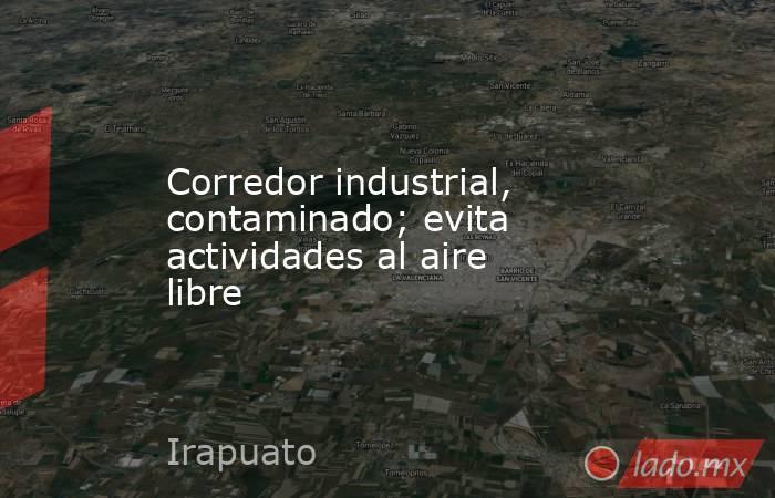 Corredor industrial, contaminado; evita actividades al aire libre. Noticias en tiempo real