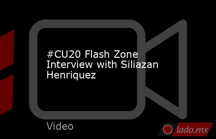 #CU20 Flash Zone Interview with Siliazan Henriquez. Noticias en tiempo real
