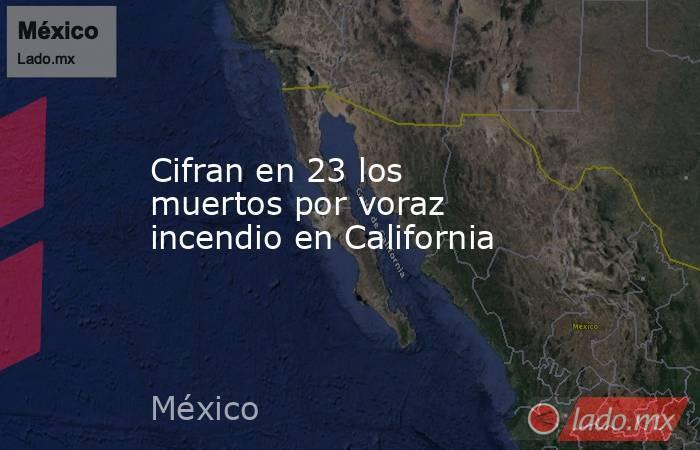 Cifran en 23 los muertos por voraz incendio en California. Noticias en tiempo real