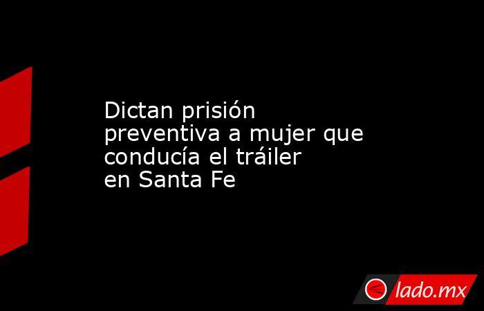 Dictan prisión preventiva a mujer que conducía el tráiler en Santa Fe. Noticias en tiempo real