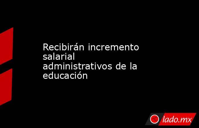 Recibirán incremento salarial administrativos de la educación. Noticias en tiempo real