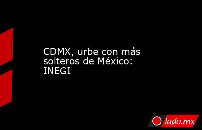 CDMX, urbe con más solteros de México: INEGI. Noticias en tiempo real