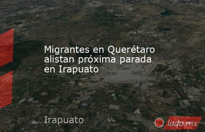 Migrantes en Querétaro alistan próxima parada en Irapuato. Noticias en tiempo real