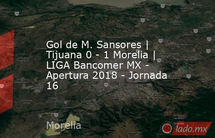 Gol de M. Sansores | Tijuana 0 - 1 Morelia | LIGA Bancomer MX - Apertura 2018 - Jornada 16. Noticias en tiempo real