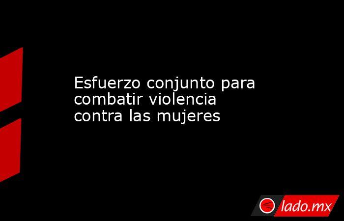 Esfuerzo conjunto para combatir violencia contra las mujeres. Noticias en tiempo real