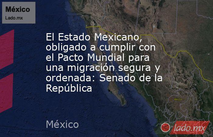El Estado Mexicano, obligado a cumplir con el Pacto Mundial para una migración segura y ordenada: Senado de la República. Noticias en tiempo real