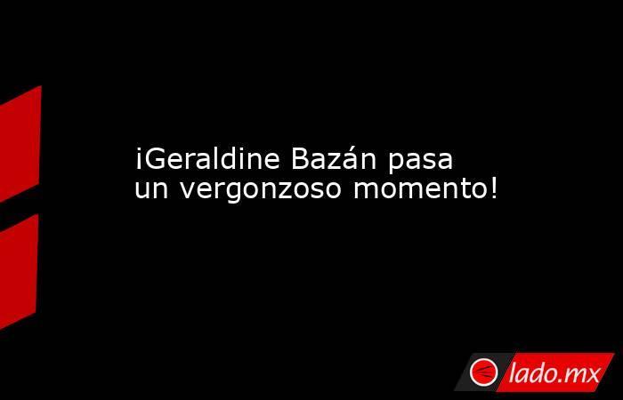 ¡Geraldine Bazán pasa un vergonzoso momento!. Noticias en tiempo real