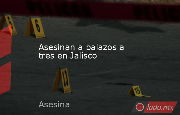 Asesinan a balazos a tres en Jalisco. Noticias en tiempo real