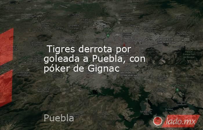 Tigres derrota por goleada a Puebla, con póker de Gignac. Noticias en tiempo real
