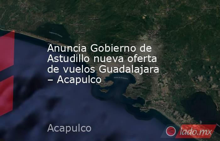 Anuncia Gobierno de Astudillo nueva oferta de vuelos Guadalajara – Acapulco. Noticias en tiempo real