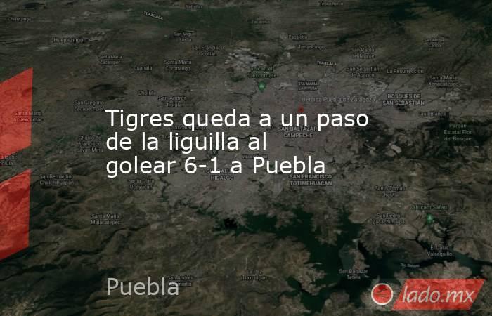 Tigres queda a un paso de la liguilla al golear 6-1 a Puebla. Noticias en tiempo real