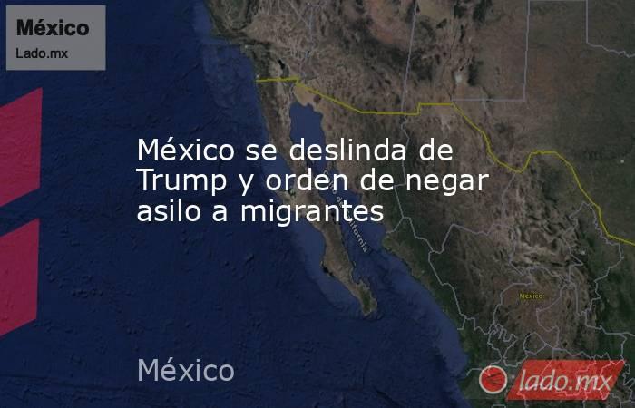 México se deslinda de Trump y orden de negar asilo a migrantes. Noticias en tiempo real