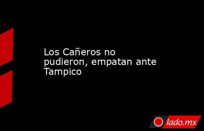 Los Cañeros no pudieron, empatan ante Tampico. Noticias en tiempo real