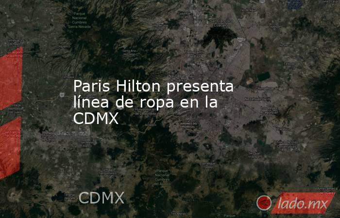 db834aad23 Paris Hilton presenta línea de ropa en la CDMX Palco Quintanarroense