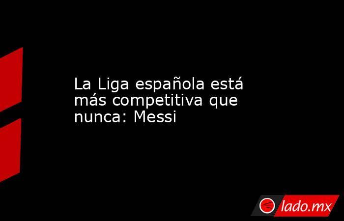 La Liga española está más competitiva que nunca: Messi. Noticias en tiempo real