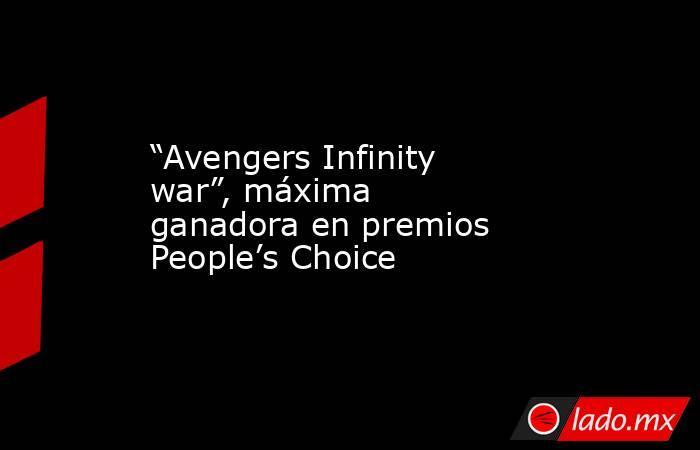 """""""Avengers Infinity war"""", máxima ganadora en premios People's Choice. Noticias en tiempo real"""