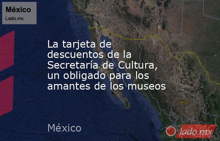 La tarjeta de descuentos de la Secretaría de Cultura, un obligado para los amantes de los museos. Noticias en tiempo real