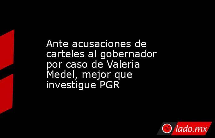 Ante acusaciones de carteles al gobernador por caso de Valeria Medel, mejor que investigue PGR. Noticias en tiempo real