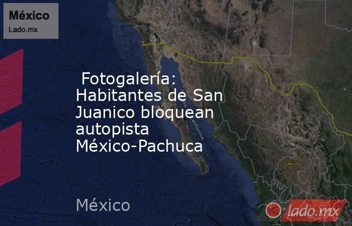Fotogalería: Habitantes de San Juanico bloquean autopista México-Pachuca. Noticias en tiempo real