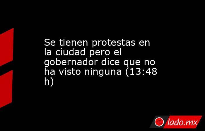 Se tienen protestas en la ciudad pero el gobernador dice que no ha visto ninguna (13:48 h). Noticias en tiempo real