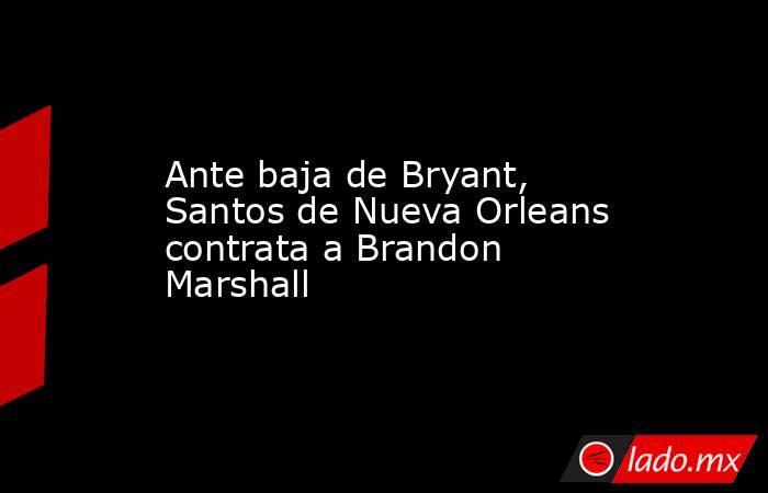 Ante baja de Bryant, Santos de Nueva Orleans contrata a Brandon Marshall. Noticias en tiempo real