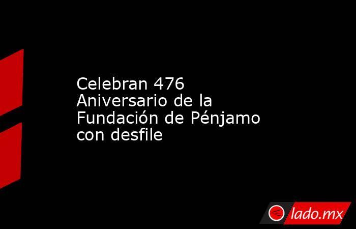 Celebran 476 Aniversario de la Fundación de Pénjamo con desfile. Noticias en tiempo real