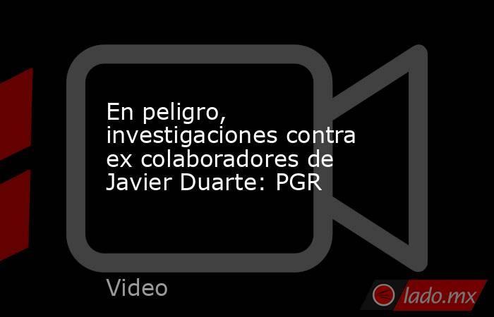 En peligro, investigaciones contra ex colaboradores de Javier Duarte: PGR. Noticias en tiempo real