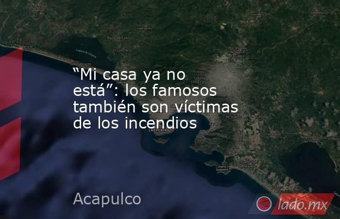 """""""Mi casa ya no está"""":los famosos también son víctimas de los incendios. Noticias en tiempo real"""