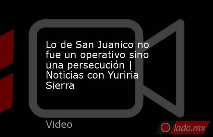 Lo de San Juanico no fue un operativo sino una persecución   Noticias con Yuriria Sierra. Noticias en tiempo real