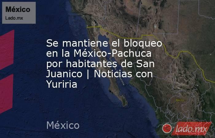 Se mantiene el bloqueo en la México-Pachuca por habitantes de San Juanico | Noticias con Yuriria. Noticias en tiempo real
