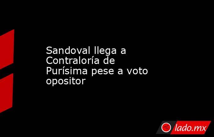 Sandoval llega a Contraloría de Purísima pese a voto opositor. Noticias en tiempo real