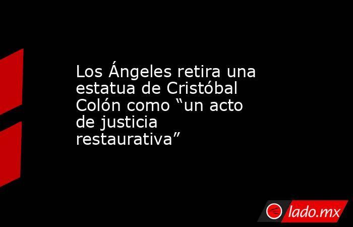 """Los Ángeles retira una estatua de Cristóbal Colón como """"un acto de justicia restaurativa"""". Noticias en tiempo real"""