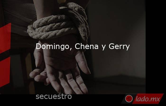 Domingo, Chena y Gerry. Noticias en tiempo real