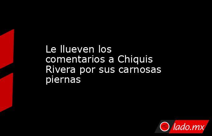 Le llueven los comentarios a Chiquis Rivera por sus carnosas piernas. Noticias en tiempo real