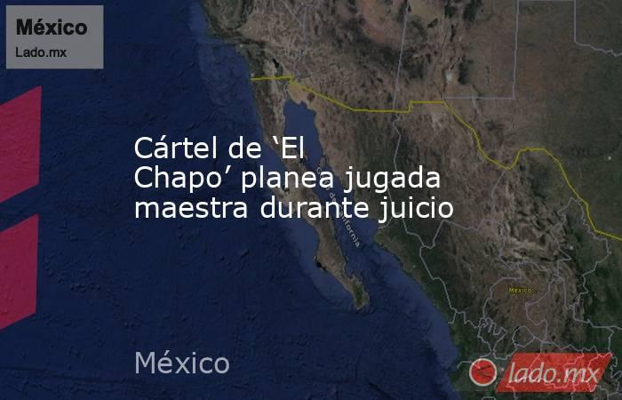 Cártel de 'El Chapo' planea jugada maestra durante juicio. Noticias en tiempo real