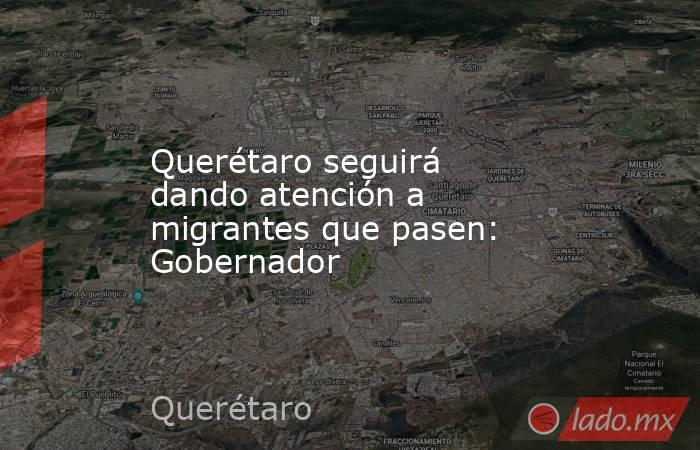 Querétaro seguirá dando atención a migrantes que pasen: Gobernador. Noticias en tiempo real