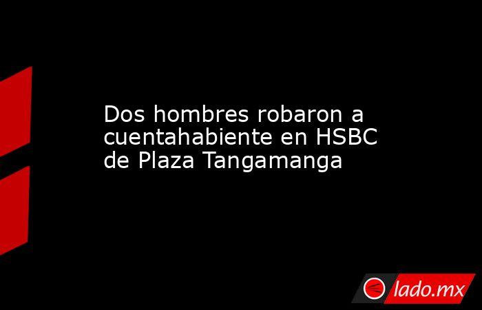Dos hombres robaron a cuentahabiente en HSBC de Plaza Tangamanga. Noticias en tiempo real