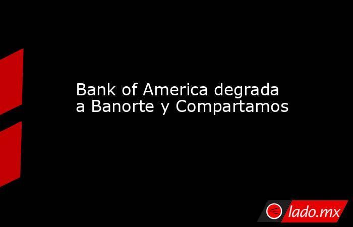 Bank of America degrada a Banorte y Compartamos. Noticias en tiempo real