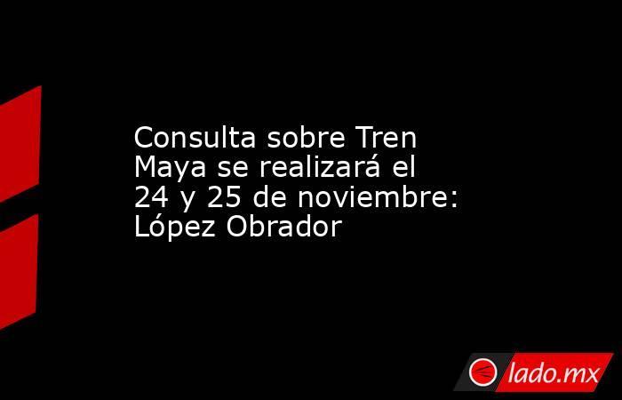 Consulta sobre Tren Maya se realizará el 24 y 25 de noviembre: López Obrador. Noticias en tiempo real
