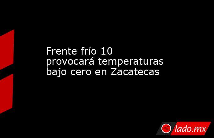Frente frío 10 provocará temperaturas bajo cero en Zacatecas. Noticias en tiempo real