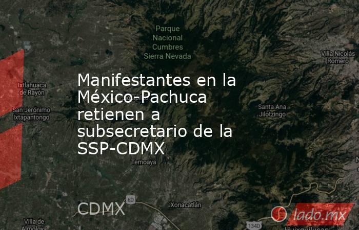 Manifestantes en la México-Pachuca retienen a subsecretario de la SSP-CDMX. Noticias en tiempo real