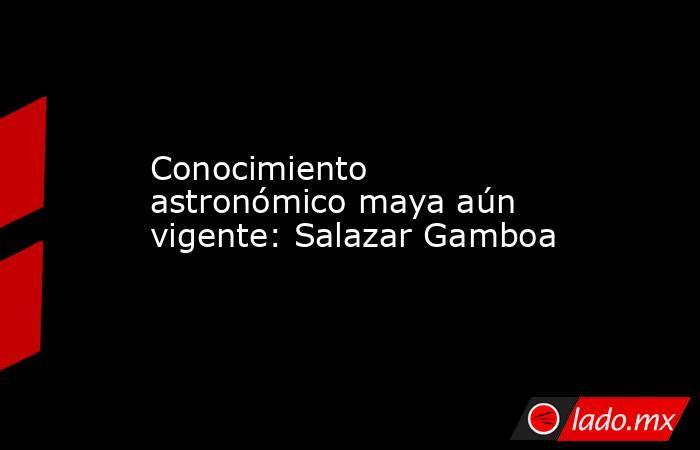 Conocimiento astronómico maya aún vigente: Salazar Gamboa. Noticias en tiempo real