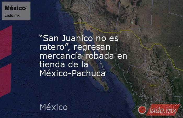 """""""San Juanico no es ratero"""", regresan mercancía robada en tienda de la México-Pachuca. Noticias en tiempo real"""