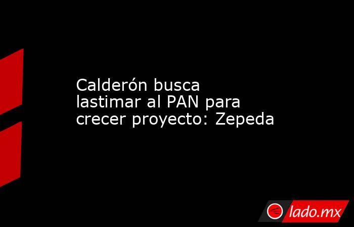 Calderón busca lastimar al PAN para crecer proyecto: Zepeda. Noticias en tiempo real