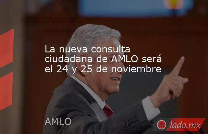 La nueva consulta ciudadana de AMLO será el 24 y 25 de noviembre. Noticias en tiempo real