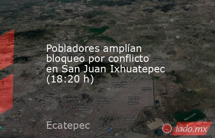 Pobladores amplían bloqueo por conflicto en San Juan Ixhuatepec (18:20 h). Noticias en tiempo real
