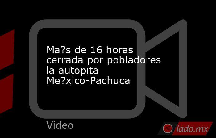 Ma?s de 16 horas cerrada por pobladores la autopita Me?xico-Pachuca. Noticias en tiempo real