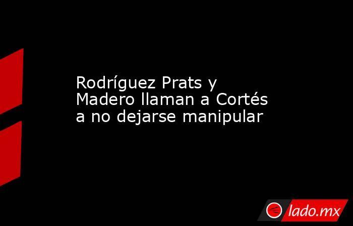Rodríguez Prats y Madero llaman a Cortés a no dejarse manipular. Noticias en tiempo real