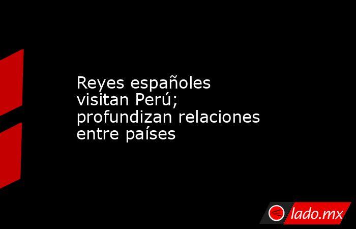Reyes españoles visitan Perú; profundizan relaciones entre países. Noticias en tiempo real